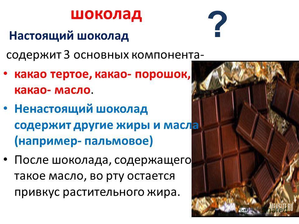 шоколад Настоящий шоколад содержит 3 основных компонента- какао тертое, какао- порошок, какао- масло. Ненастоящий шоколад содержит другие жиры и масла (например- пальмовое) После шоколада, содержащего такое масло, во рту остается привкус растительног