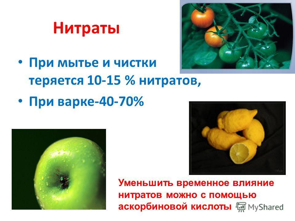 Нитраты При мытье и чистки теряется 10-15 % нитратов, При варке-40-70% Уменьшить временное влияние нитратов можно с помощью аскорбиновой кислоты