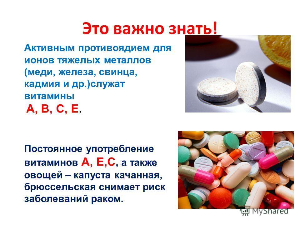 Это важно знать! Активным противоядием для ионов тяжелых металлов (меди, железа, свинца, кадмия и др.)служат витамины А, В, С, Е. Постоянное употребление витаминов А, Е,С, а также овощей – капуста качанная, брюссельская снимает риск заболеваний раком