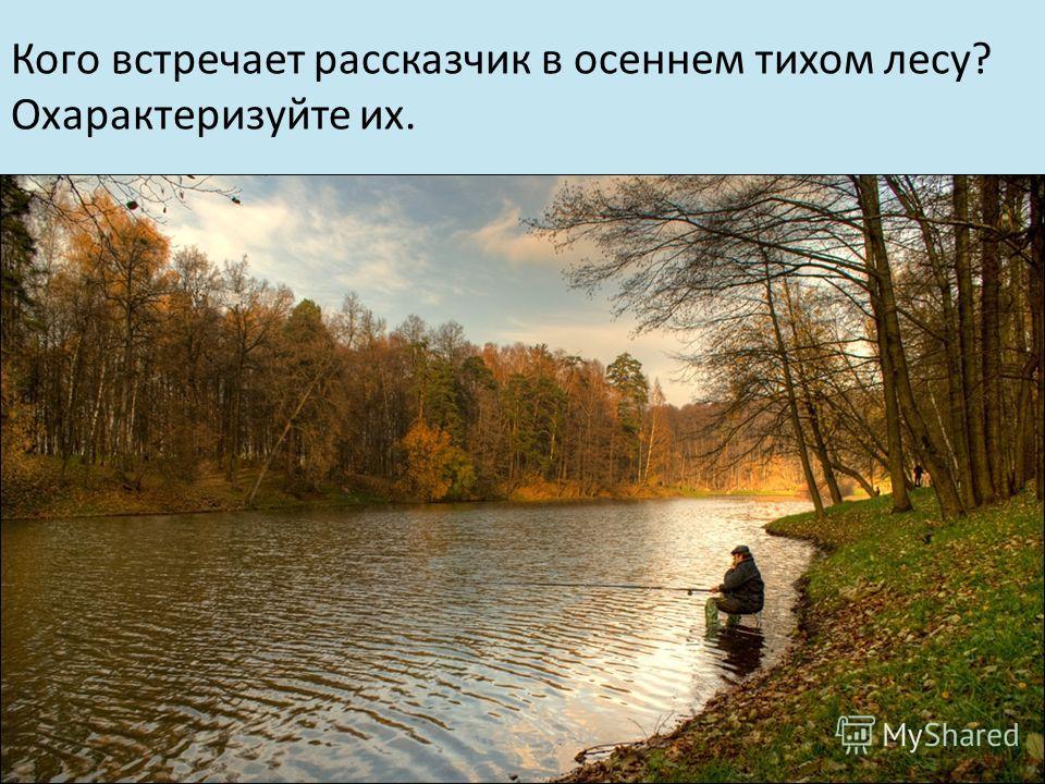 Кого встречает рассказчик в осеннем тихом лесу? Охарактеризуйте их.