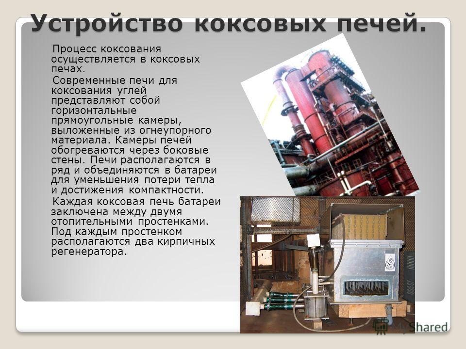Процесс коксования осуществляется в коксовых печах. Современные печи для коксования углей представляют собой горизонтальные прямоугольные камеры, выложенные из огнеупорного материала. Камеры печей обогреваются через боковые стены. Печи располагаются