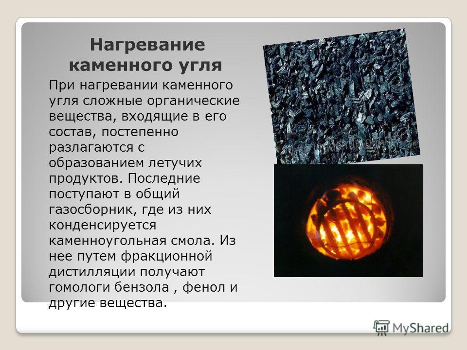 Нагревание каменного угля При нагревании каменного угля сложные органические вещества, входящие в его состав, постепенно разлагаются с образованием летучих продуктов. Последние поступают в общий газосборник, где из них конденсируется каменноугольная
