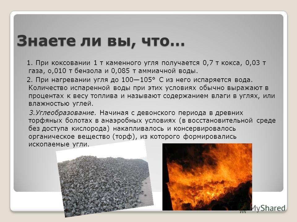 Знаете ли вы, что… 1. При коксовании 1 т каменного угля получается 0,7 т кокса, 0,03 т газа, о,010 т бензола и 0,085 т аммиачной воды. 2. При нагревании угля до 100105° С из него испаряется вода. Количество испаренной воды при этих условиях обычно вы