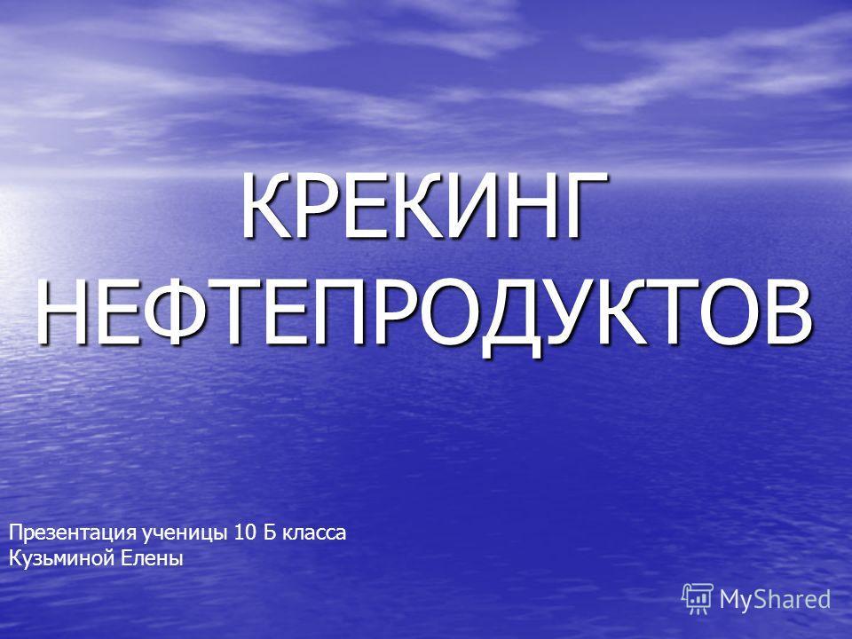 КРЕКИНГ НЕФТЕПРОДУКТОВ Презентация ученицы 10 Б класса Кузьминой Елены