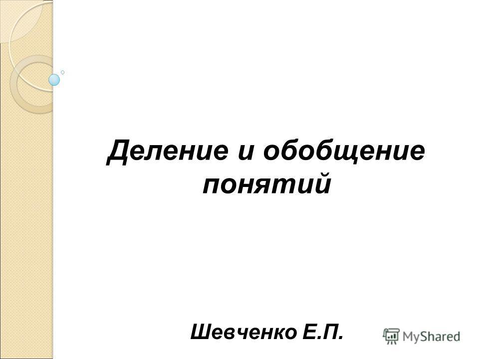 Деление и обобщение понятий Шевченко Е.П.