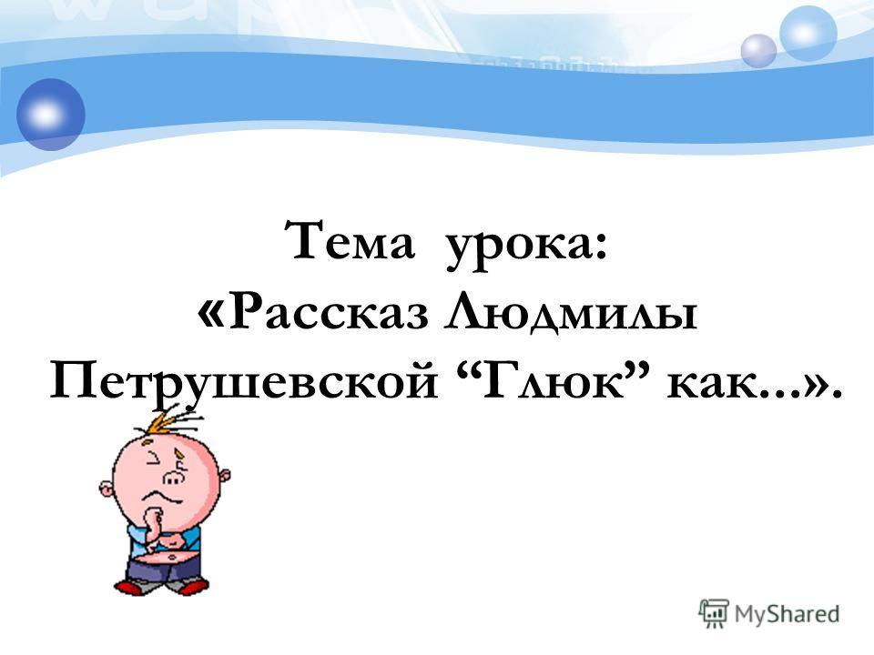 Тема урока: « Рассказ Людмилы Петрушевской Глюк как...».