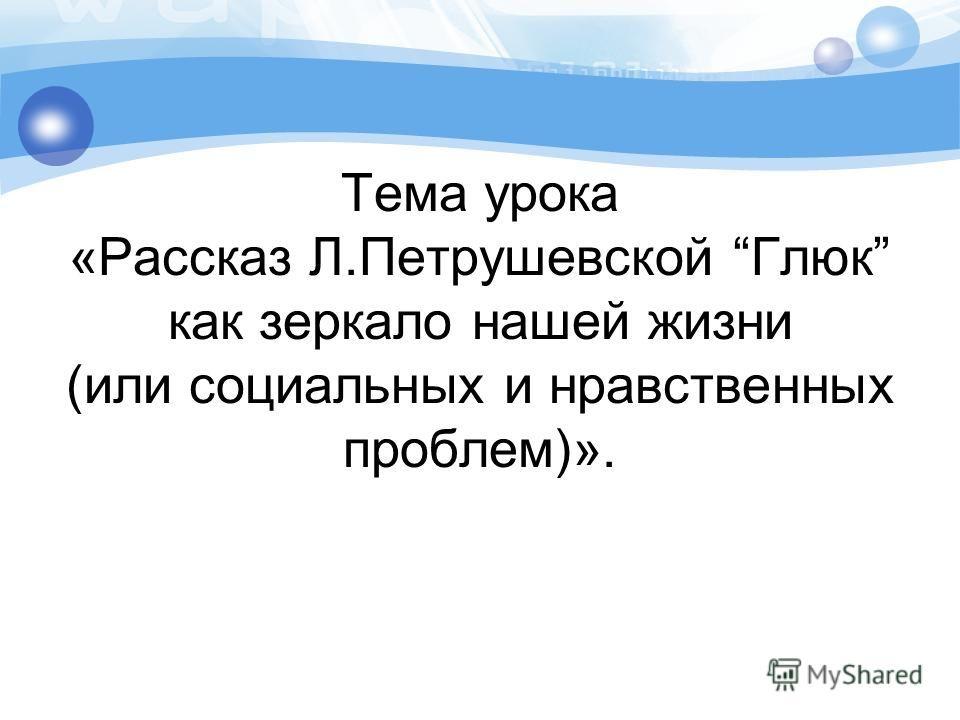 Тема урока «Рассказ Л.Петрушевской Глюк как зеркало нашей жизни (или социальных и нравственных проблем)».