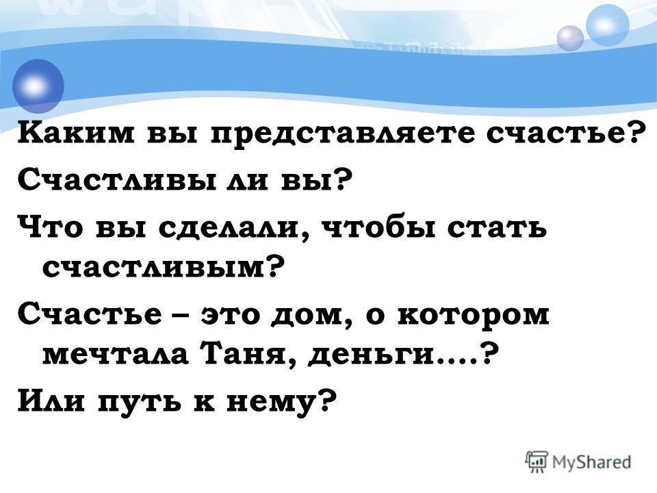 Каким вы представляете счастье? Счастливы ли вы? Что вы сделали, чтобы стать счастливым? Счастье – это дом, о котором мечтала Таня, деньги….? Или путь к нему?