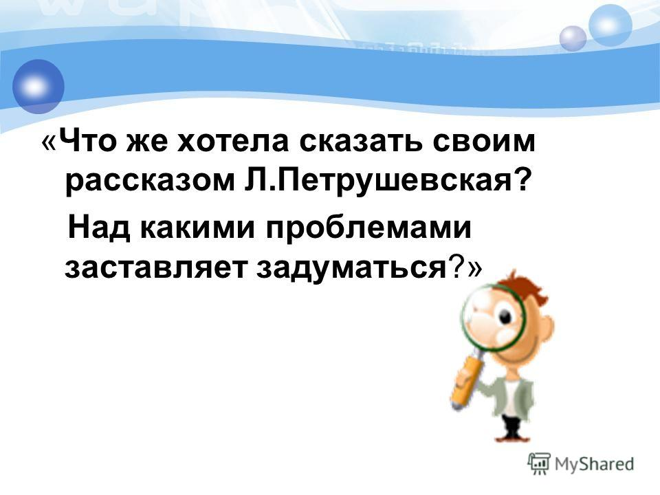 «Что же хотела сказать своим рассказом Л.Петрушевская? Над какими проблемами заставляет задуматься?»
