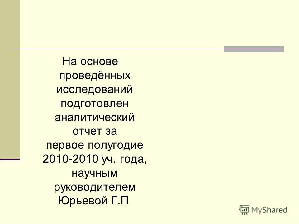 На основе проведённых исследований подготовлен аналитический отчет за первое полугодие 2010-2010 уч. года, научным руководителем Юрьевой Г.П.