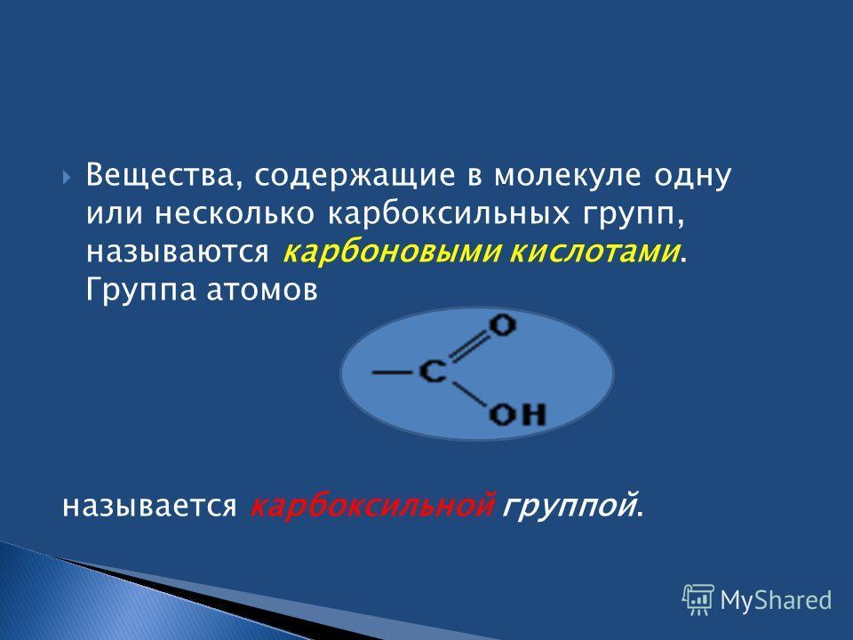 Вещества, содержащие в молекуле одну или несколько карбоксильных групп, называются карбоновыми кислотами. Группа атомов называется карбоксильной группой.