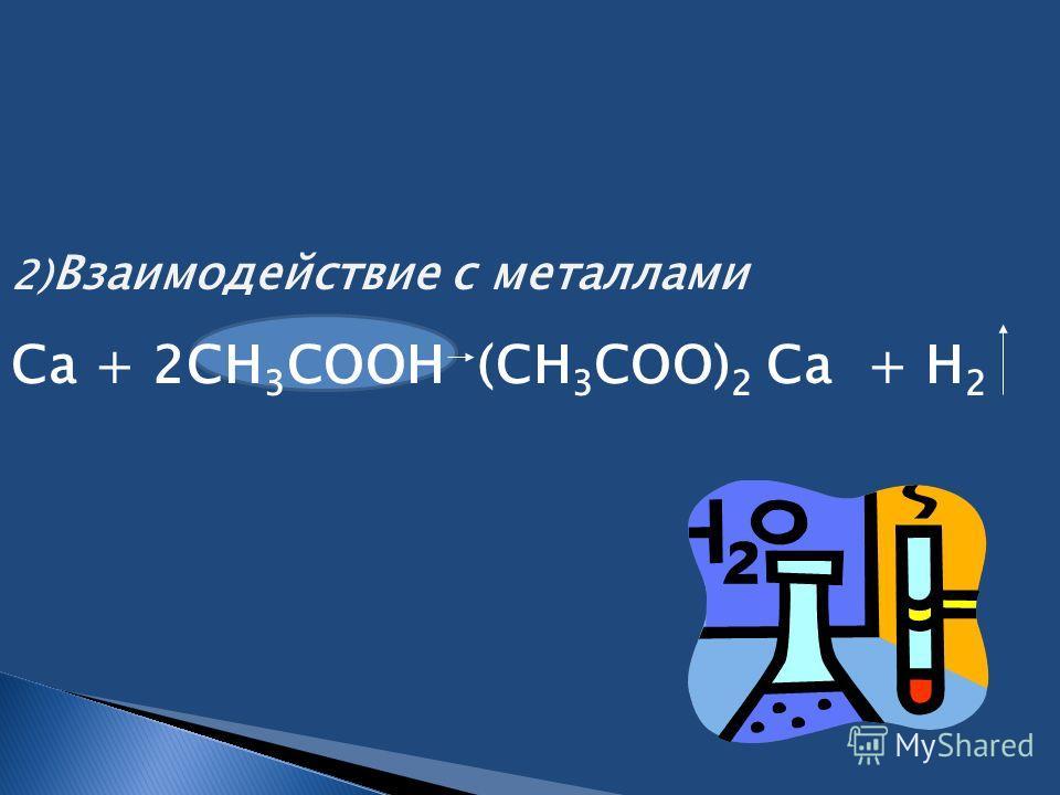 2) Взаимодействие с металлами Ca + 2CH 3 COOH (CH 3 COO) 2 Cа + H 2