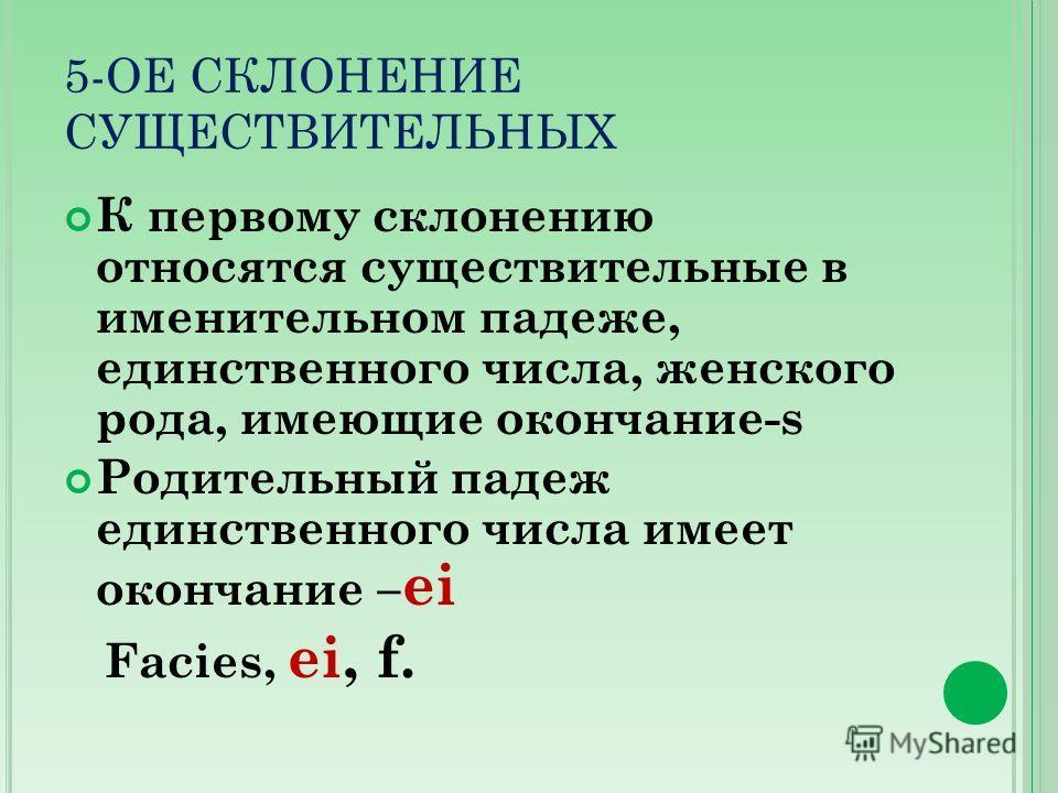 5-ОЕ СКЛОНЕНИЕ СУЩЕСТВИТЕЛЬНЫХ К первому склонению относятся существительные в именительном падеже, единственного числа, женского рода, имеющие окончание-s Родительный падеж единственного числа имеет окончание – ei Facies, ei, f.