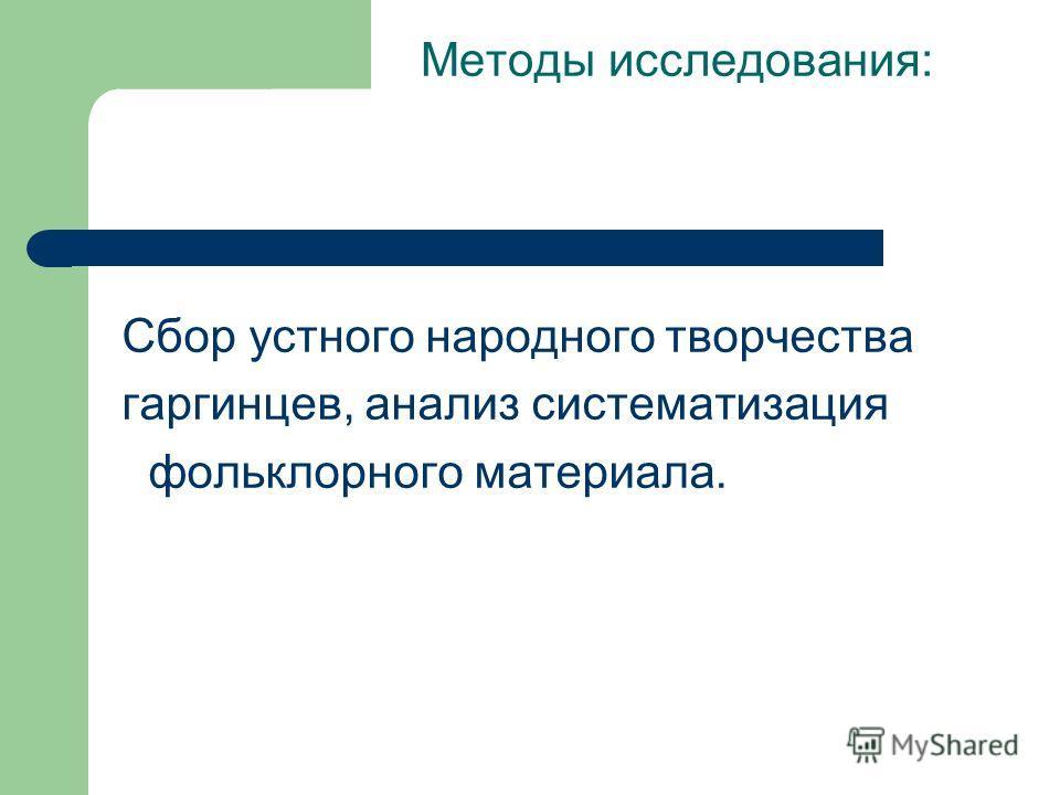 Методы исследования: Сбор устного народного творчества гаргинцев, анализ систематизация фольклорного материала.