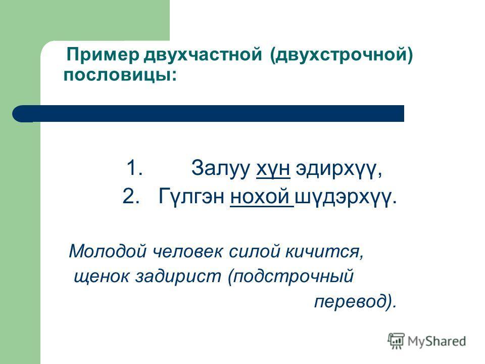 Пример двухчастной (двухстрочной) пословицы: 1. Залуу хүн эдирхүү, 2. Гүлгэн нохой шүдэрхүү. Молодой человек силой кичится, щенок задирист (подстрочный перевод).