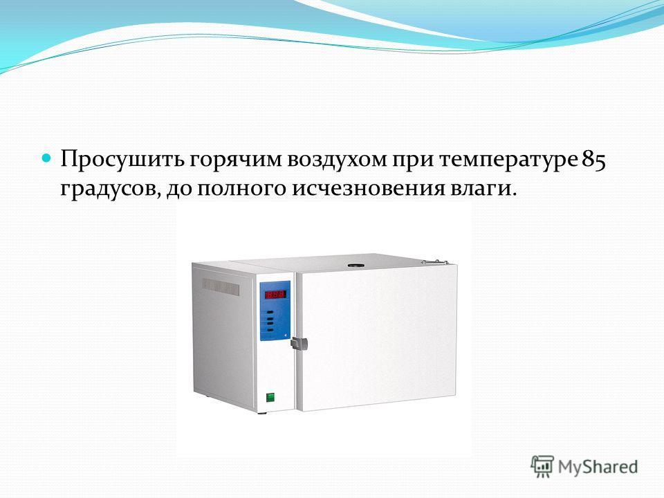 Просушить горячим воздухом при температуре 85 градусов, до полного исчезновения влаги.