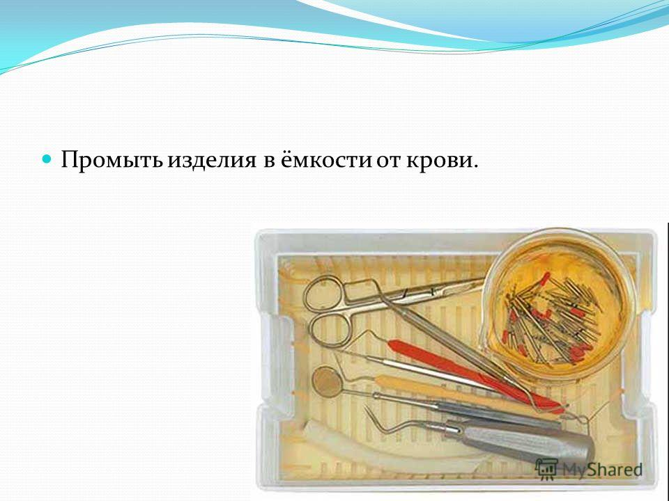 Промыть изделия в ёмкости от крови.