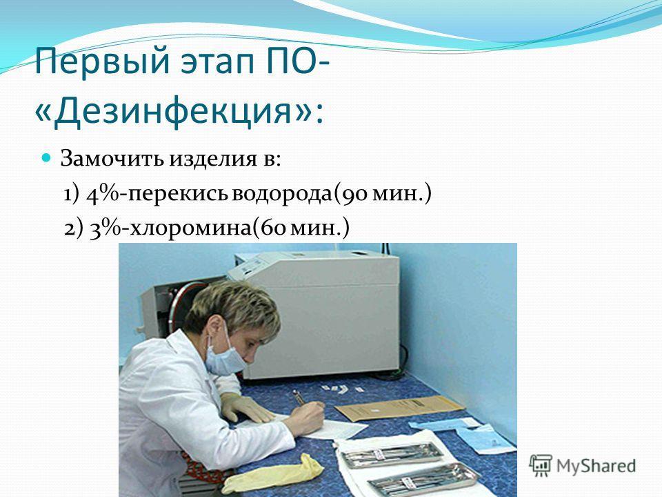 Первый этап ПО- «Дезинфекция»: Замочить изделия в: 1) 4%-перекись водорода(90 мин.) 2) 3%-хлоромина(60 мин.)