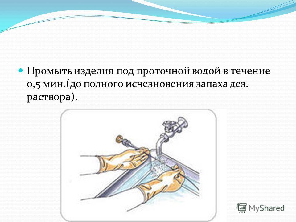 Промыть изделия под проточной водой в течение 0,5 мин.(до полного исчезновения запаха дез. раствора).