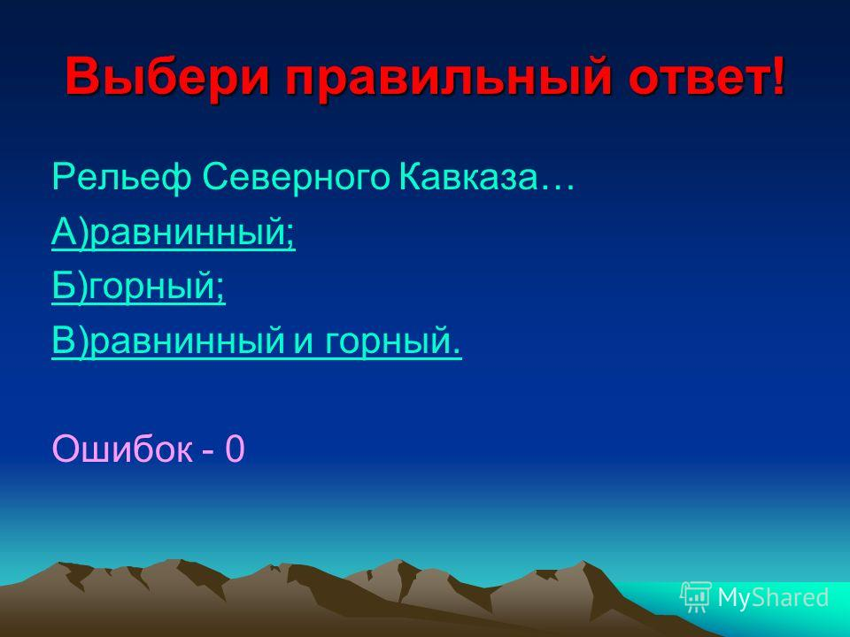 Выбери правильный ответ! Рельеф Северного Кавказа… А)равнинный; Б)горный; В)равнинный и горный. Ошибок - 0