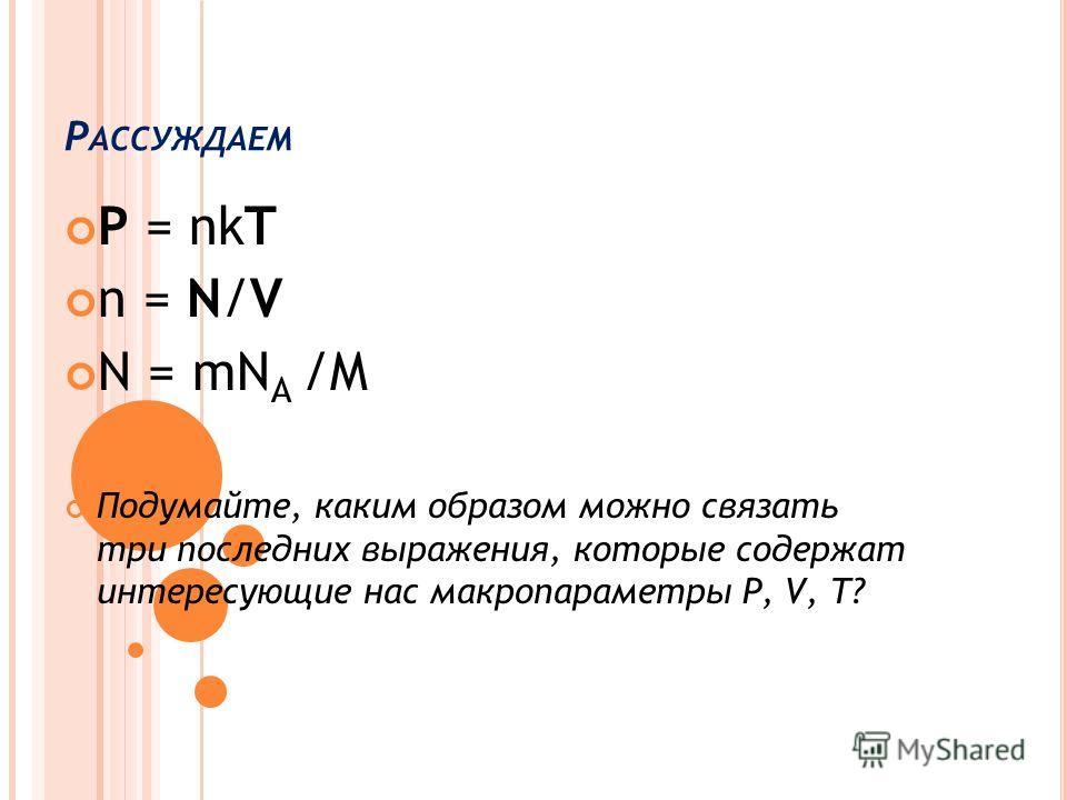 Р АССУЖДАЕМ ! 1. От чего зависит давление газа? 2. Сформулируйте зависимость давления идеального газа от концентрации и температуры? 3. Что называется концентрацией? 4. Выразите число молекул N через микропараметры 3. Какую физическую величину называ