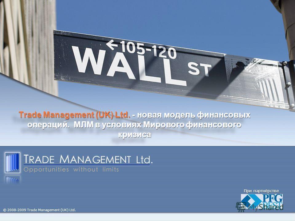 Trade Management (UK) Ltd. - новая модель финансовых операций. МЛМ в условиях Мирового финансового кризиса При партнёрстве © 2008-2009 Trade Management (UK) Ltd.