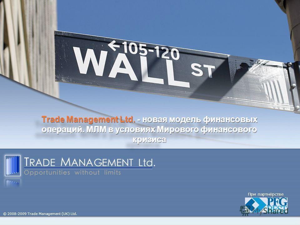 Trade Management Ltd. - новая модель финансовых операций. МЛМ в условиях Мирового финансового кризиса При партнёрстве © 2008-2009 Trade Management (UK) Ltd.