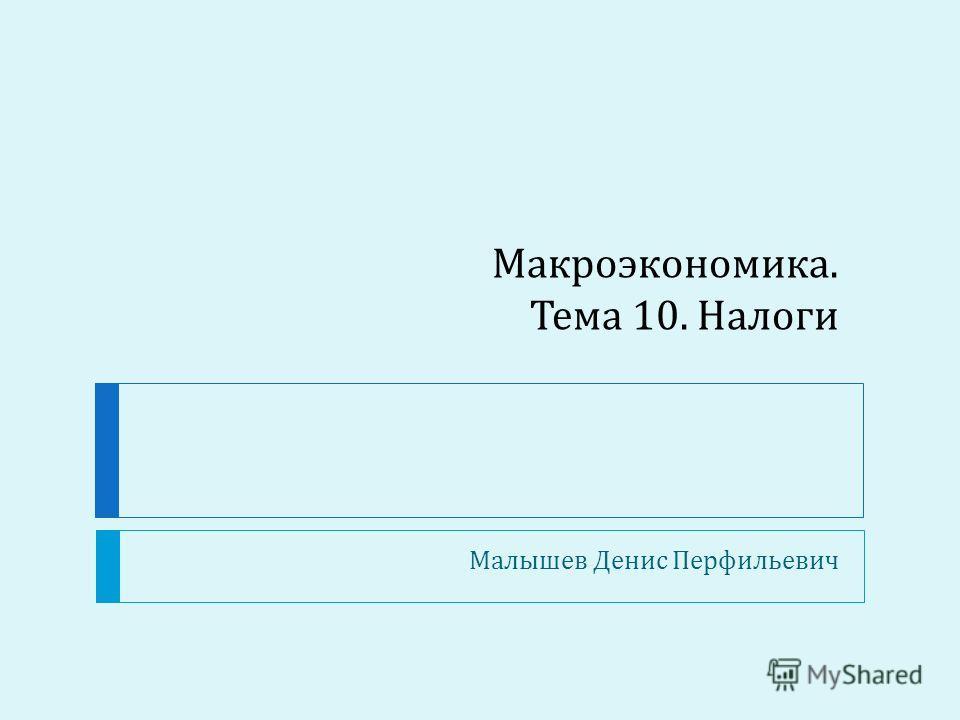 Макроэкономика. Тема 10. Налоги Малышев Денис Перфильевич