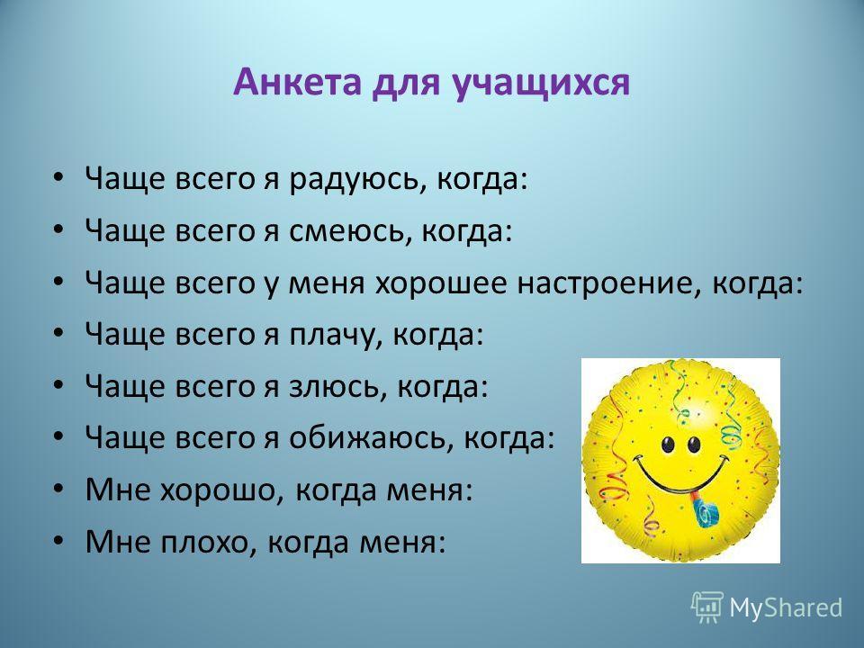 Анкета для учащихся Чаще всего я радуюсь, когда: Чаще всего я смеюсь, когда: Чаще всего у меня хорошее настроение, когда: Чаще всего я плачу, когда: Чаще всего я злюсь, когда: Чаще всего я обижаюсь, когда: Мне хорошо, когда меня: Мне плохо, когда мен
