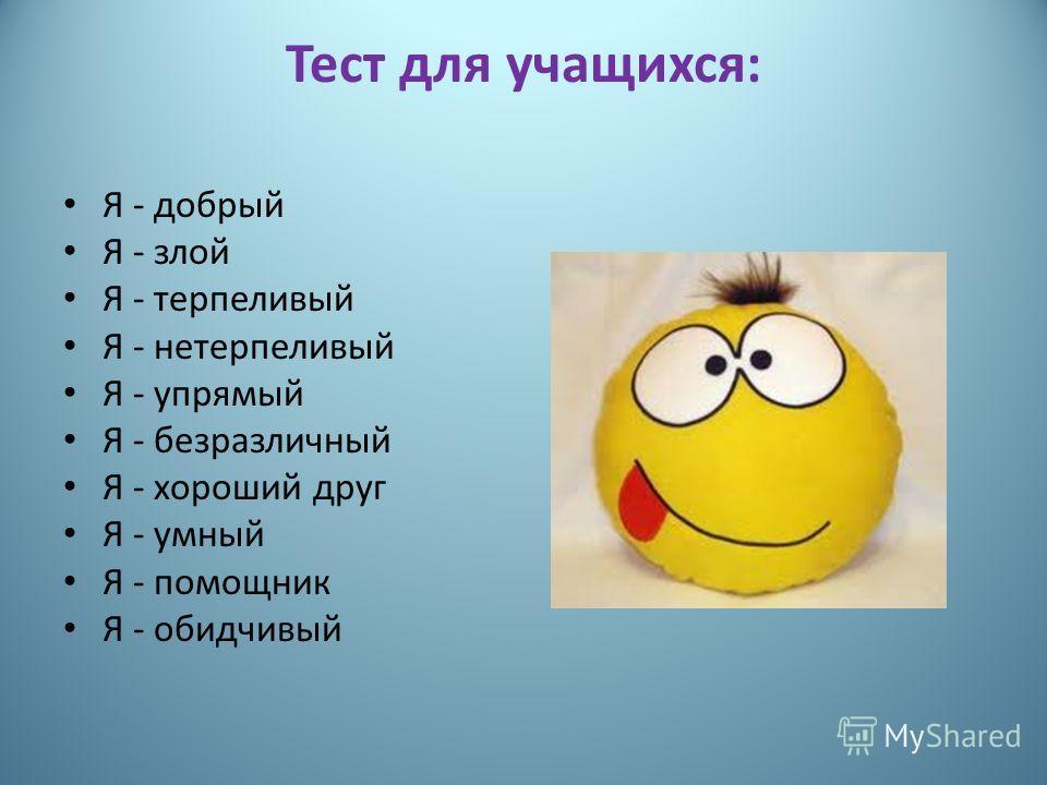 Тест для учащихся: Я - добрый Я - злой Я - терпеливый Я - нетерпеливый Я - упрямый Я - безразличный Я - хороший друг Я - умный Я - помощник Я - обидчивый