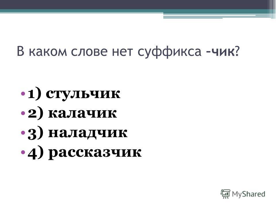 В каком слове нет суффикса –чик? 1) стульчик 2) калачик 3) наладчик 4) рассказчик