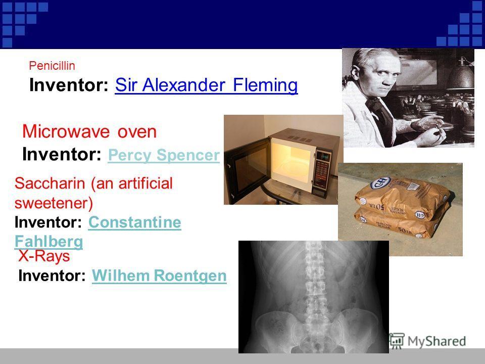 Penicillin Inventor: Sir Alexander FlemingSir Alexander Fleming Microwave oven Inventor: Percy Spencer Saccharin (an artificial sweetener) Inventor: Constantine Fahlberg X-Rays Inventor: Wilhem Roentgen