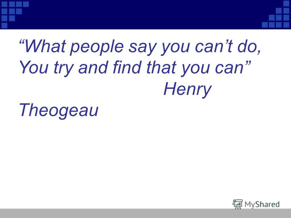 What people say you cant do, You try and find that you can Henry Theogeau