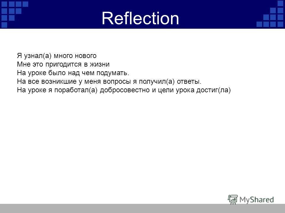 Reflection Я узнал(а) много нового Мне это пригодится в жизни На уроке было над чем подумать. На все возникшие у меня вопросы я получил(а) ответы. На уроке я поработал(а) добросовестно и цели урока достиг(ла)