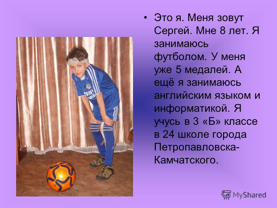 Это я. Меня зовут Сергей. Мне 8 лет. Я занимаюсь футболом. У меня уже 5 медалей. А ещё я занимаюсь английским языком и информатикой. Я учусь в 3 «Б» классе в 24 школе города Петропавловска- Камчатского.