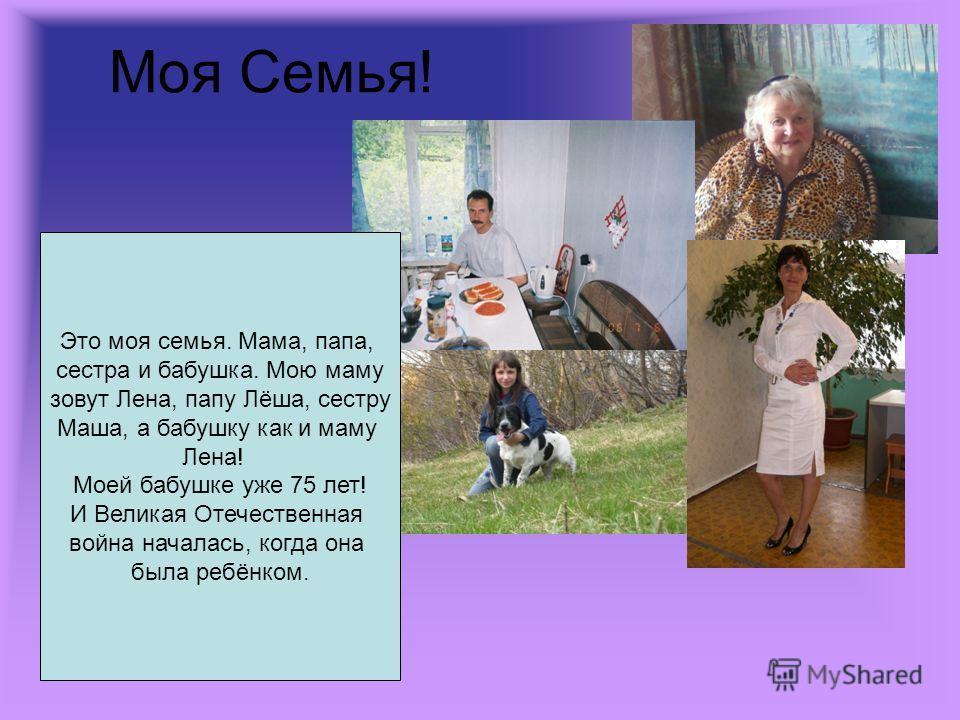 Моя Семья! Это моя семья. Мама, папа, сестра и бабушка. Мою маму зовут Лена, папу Лёша, сестру Маша, а бабушку как и маму Лена! Моей бабушке уже 75 лет! И Великая Отечественная война началась, когда она была ребёнком.