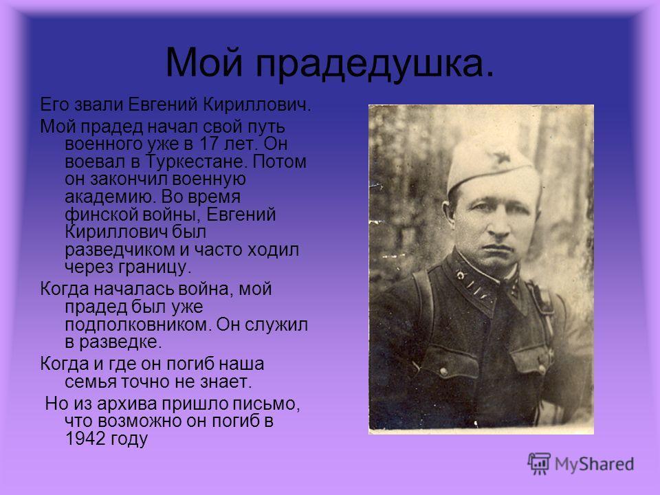 Мой прадедушка. Его звали Евгений Кириллович. Мой прадед начал свой путь военного уже в 17 лет. Он воевал в Туркестане. Потом он закончил военную академию. Во время финской войны, Евгений Кириллович был разведчиком и часто ходил через границу. Когда
