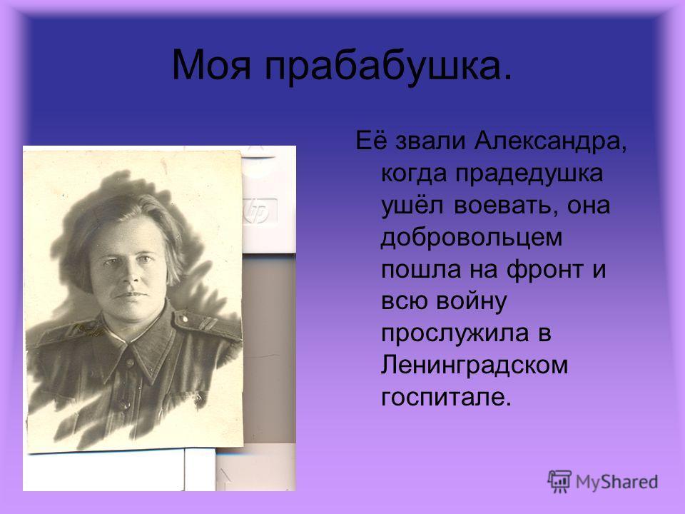 Моя прабабушка. Её звали Александра, когда прадедушка ушёл воевать, она добровольцем пошла на фронт и всю войну прослужила в Ленинградском госпитале.