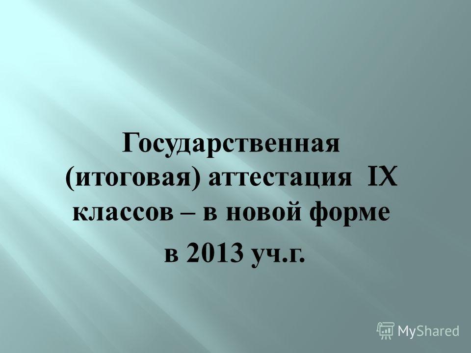 Государственная ( итоговая ) аттестация IX классов – в новой форме в 2013 уч. г.