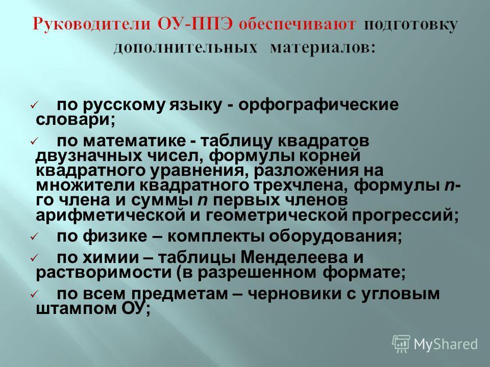 по русскому языку - орфографические словари; по математике - таблицу квадратов двузначных чисел, формулы корней квадратного уравнения, разложения на множители квадратного трехчлена, формулы n- го члена и суммы n первых членов арифметической и геометр