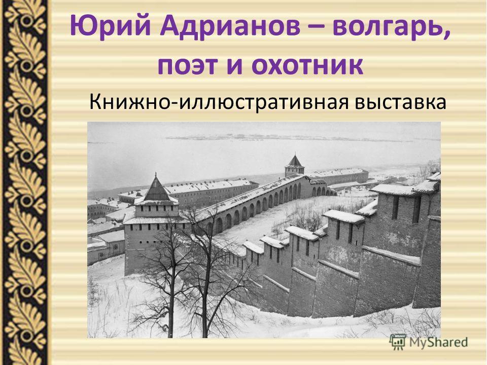 Юрий Адрианов – волгарь, поэт и охотник Книжно-иллюстративная выставка