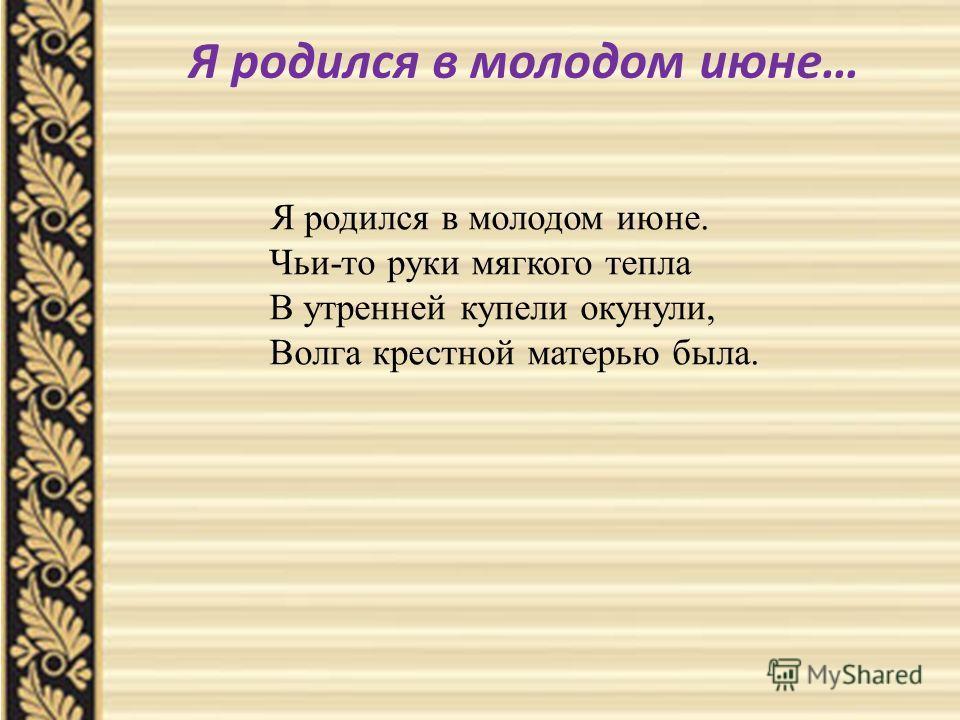 Я родился в молодом июне… Я родился в молодом июне. Чьи-то руки мягкого тепла В утренней купели окунули, Волга крестной матерью была.