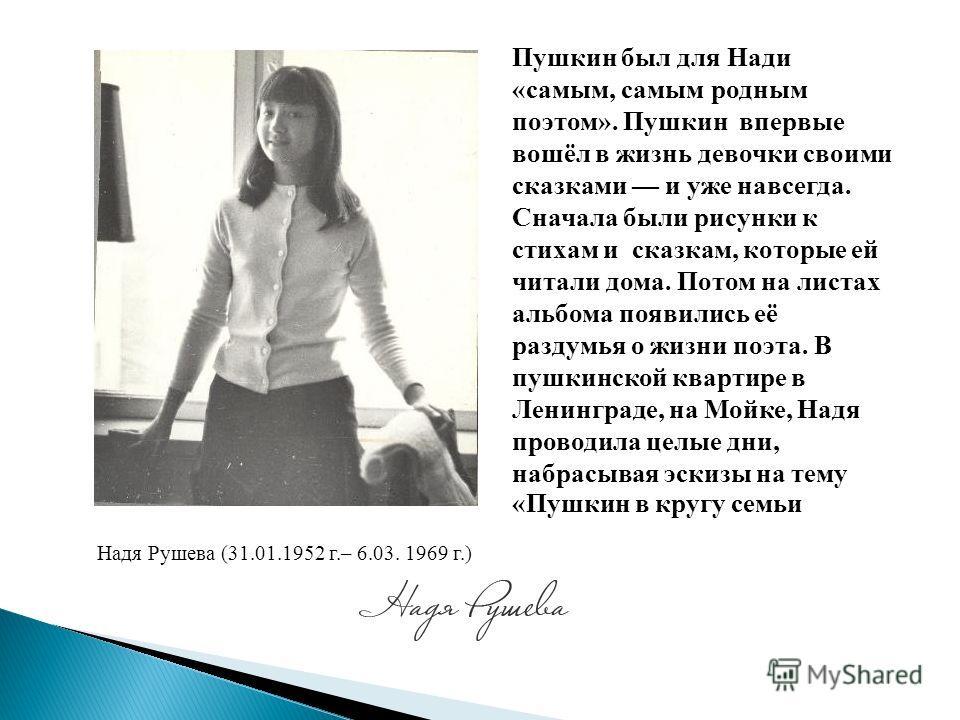 Надя Рушева (31.01.1952 г.– 6.03. 1969 г.) Пушкин был для Нади «самым, самым родным поэтом». Пушкин впервые вошёл в жизнь девочки своими сказками и уже навсегда. Сначала были рисунки к стихам и сказкам, которые ей читали дома. Потом на листах альбома