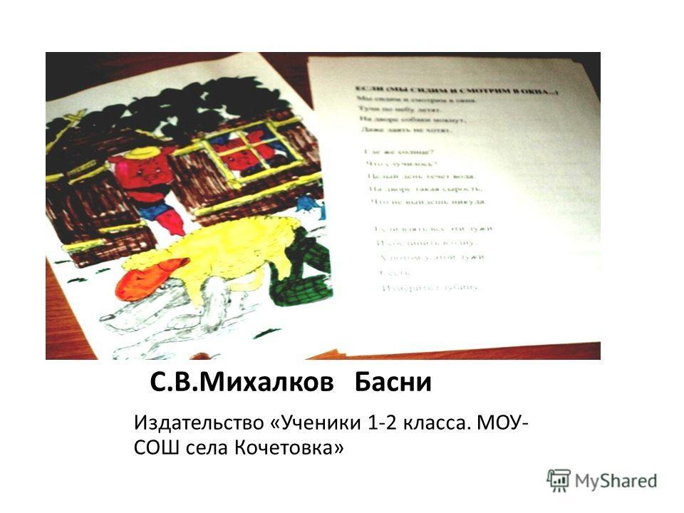 С.В.Михалков Басни Издательство «Ученики 1-2 класса. МОУ- СОШ села Кочетовка»