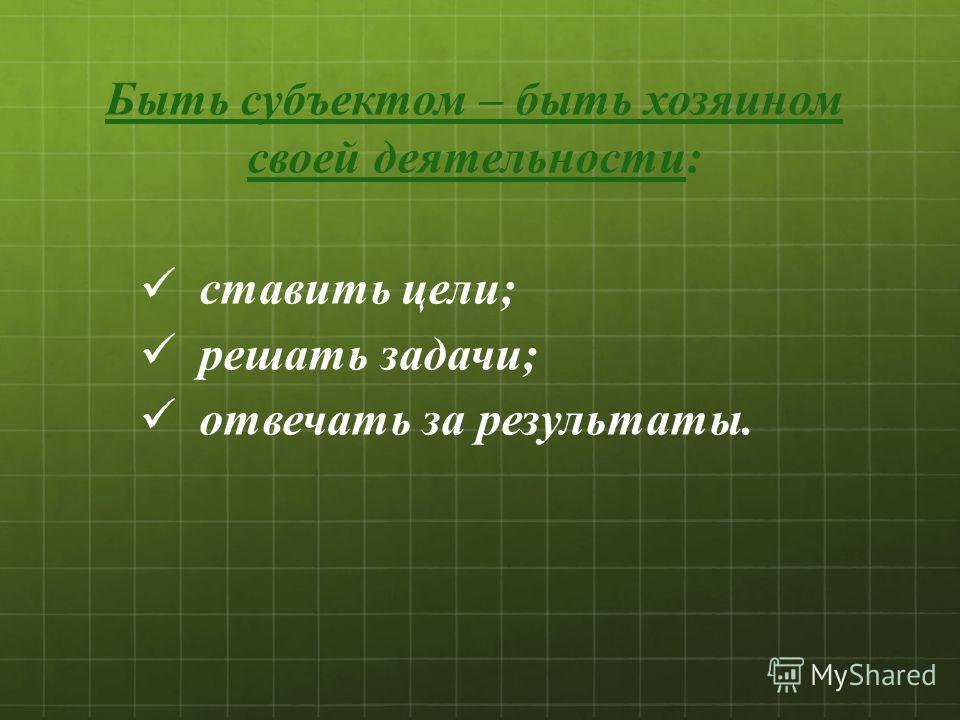 Быть субъектом – быть хозяином своей деятельности: ставить цели; решать задачи; отвечать за результаты.