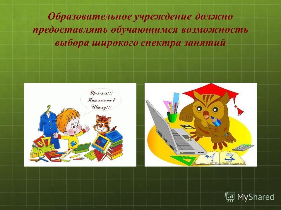 Образовательное учреждение должно предоставлять обучающимся возможность выбора широкого спектра занятий