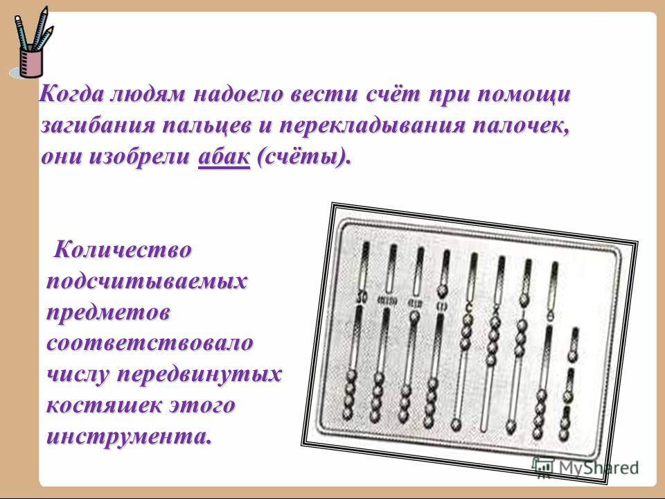 Когда людям надоело вести счёт при помощи загибания пальцев и перекладывания палочек, они изобрели абак (счёты). Когда людям надоело вести счёт при помощи загибания пальцев и перекладывания палочек, они изобрели абак (счёты). Количество подсчитываемы