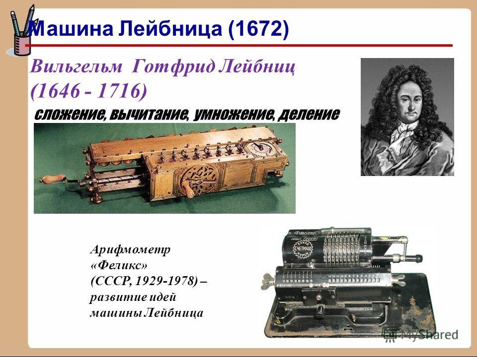 Вильгельм Готфрид Лейбниц (1646 - 1716) сложение, вычитание, умножение, деление Арифмометр «Феликс» (СССР, 1929-1978) – развитие идей машины Лейбница Машина Лейбница (1672)