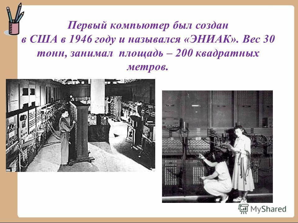 Первый компьютер был создан в США в 1946 году и назывался «ЭНИАК». Вес 30 тонн, занимал площадь – 200 квадратных метров.