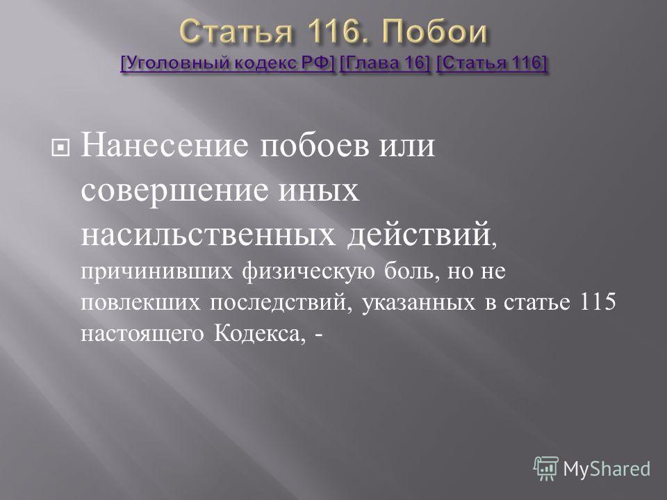 Нанесение побоев или совершение иных насильственных действий, причинивших физическую боль, но не повлекших последствий, указанных в статье 115 настоящего Кодекса, -